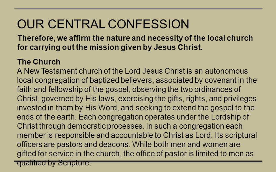 OUR CENTRAL CONFESSION Therefore, we affirm the nature and necessity of the local church for carrying out the mission given by Jesus Christ. The Churc