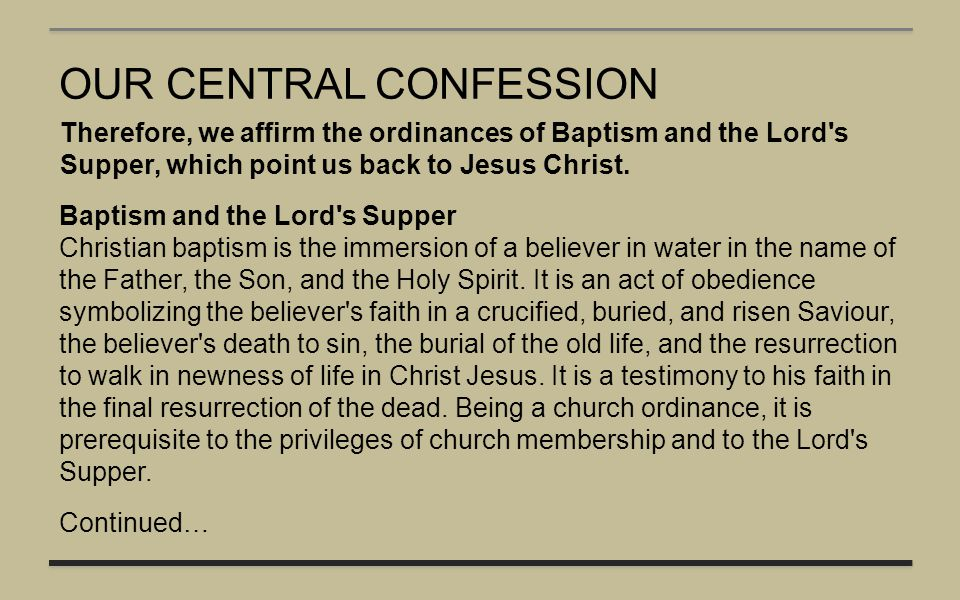 OUR CENTRAL CONFESSION Therefore, we affirm the ordinances of Baptism and the Lord's Supper, which point us back to Jesus Christ. Baptism and the Lord
