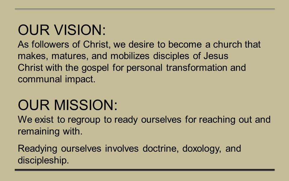 OUR VISION: As followers of Christ, we desire to become a church that makes, matures, and mobilizes disciples of Jesus Christ with the gospel for pers