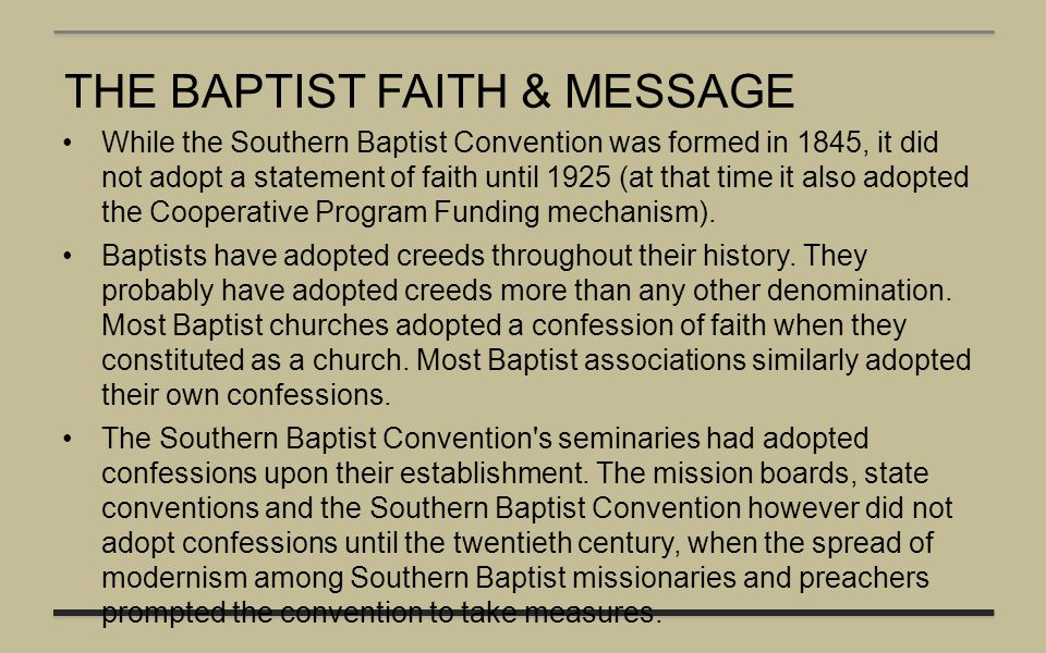 THE BAPTIST FAITH & MESSAGE While the Southern Baptist Convention was formed in 1845, it did not adopt a statement of faith until 1925 (at that time i