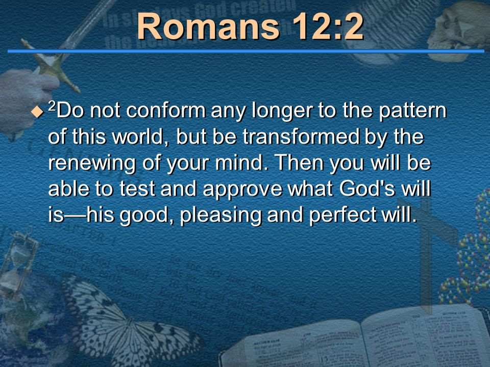 Romans 12:2  2 Do not conform any longer to the pattern of this world, but be transformed by the renewing of your mind. Then you will be able to test