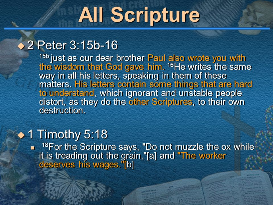 All Scripture  2 Peter 3:15b-16 15b just as our dear brother Paul also wrote you with the wisdom that God gave him. 16 He writes the same way in all