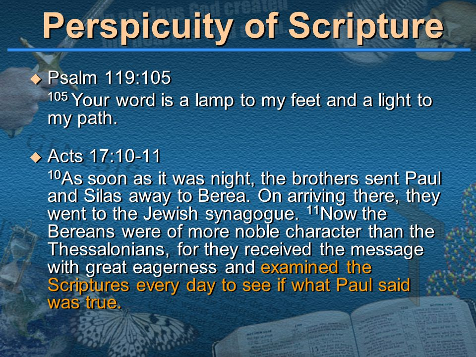 Perspicuity of Scripture  Psalm 119:105 105 Your word is a lamp to my feet and a light to my path.  Acts 17:10-11 10 As soon as it was night, the br