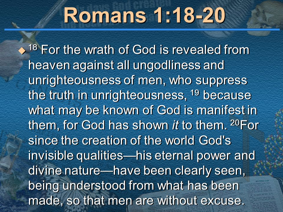 Romans 1:18-20  18 For the wrath of God is revealed from heaven against all ungodliness and unrighteousness of men, who suppress the truth in unrighteousness, 19 because what may be known of God is manifest in them, for God has shown it to them.