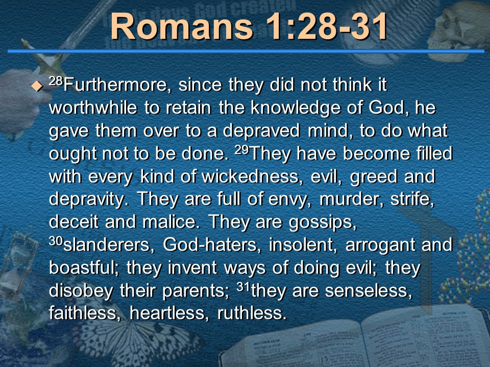 Romans 1:28-31  28 Furthermore, since they did not think it worthwhile to retain the knowledge of God, he gave them over to a depraved mind, to do wh