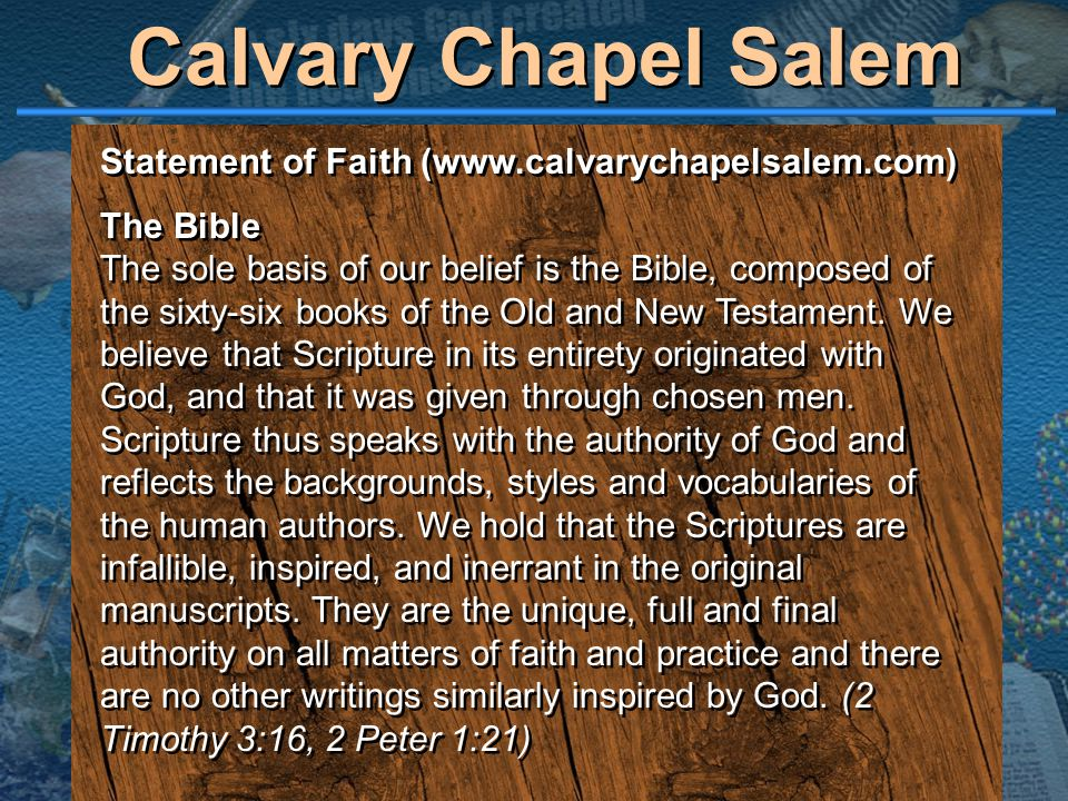 Statement of Faith (www.calvarychapelsalem.com) The Bible The sole basis of our belief is the Bible, composed of the sixty-six books of the Old and Ne
