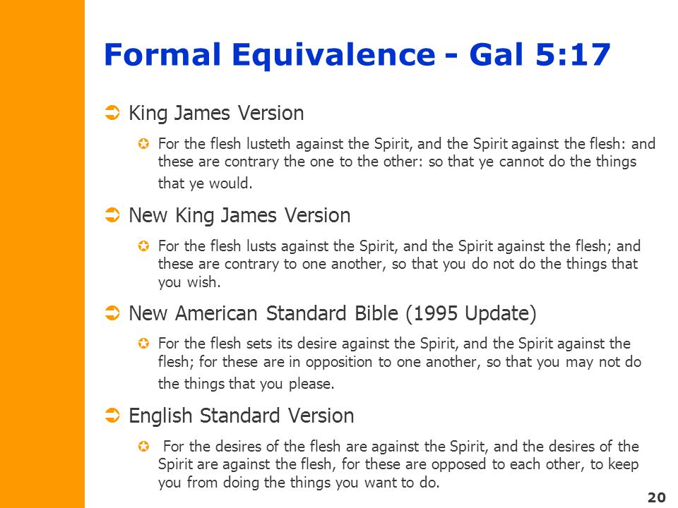 20 Formal Equivalence - Gal 5:17  King James Version  For the flesh lusteth against the Spirit, and the Spirit against the flesh: and these are contrary the one to the other: so that ye cannot do the things that ye would.