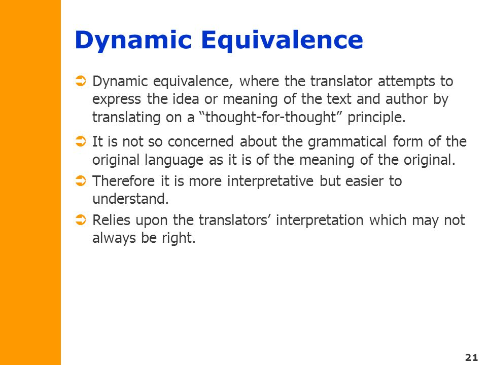 21 Dynamic Equivalence  Dynamic equivalence, where the translator attempts to express the idea or meaning of the text and author by translating on a thought-for-thought principle.