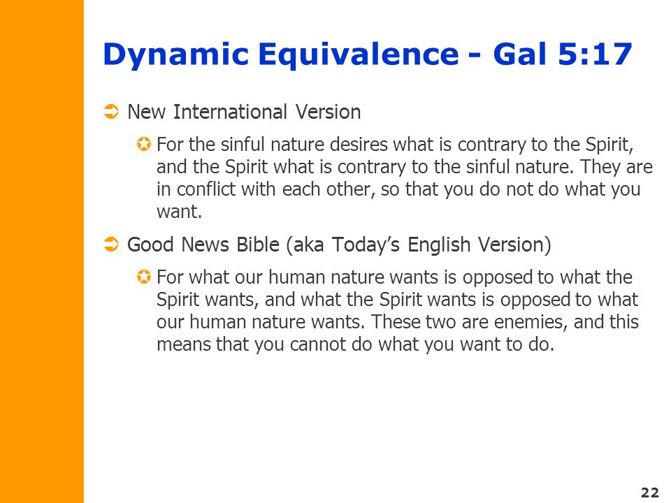 22 Dynamic Equivalence - Gal 5:17  New International Version  For the sinful nature desires what is contrary to the Spirit, and the Spirit what is contrary to the sinful nature.