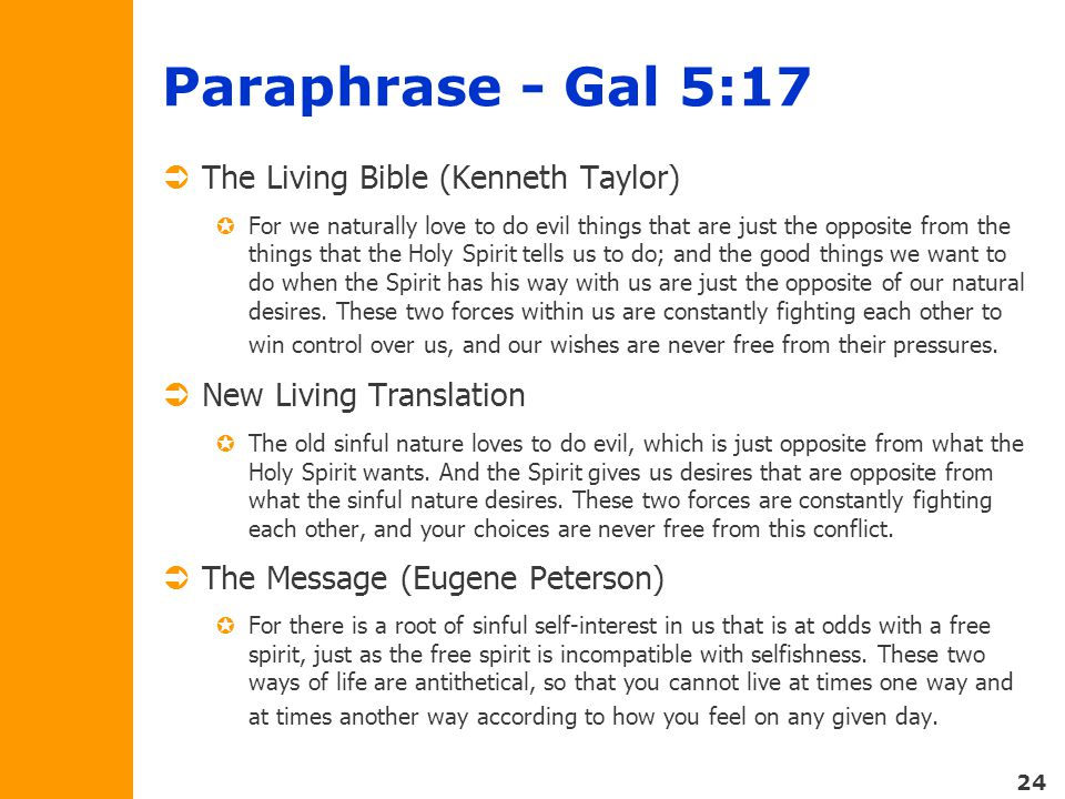 24 Paraphrase - Gal 5:17  The Living Bible (Kenneth Taylor)  For we naturally love to do evil things that are just the opposite from the things that the Holy Spirit tells us to do; and the good things we want to do when the Spirit has his way with us are just the opposite of our natural desires.