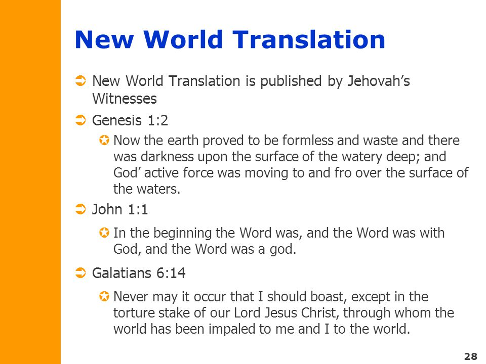 28 New World Translation  New World Translation is published by Jehovah's Witnesses  Genesis 1:2  Now the earth proved to be formless and waste and there was darkness upon the surface of the watery deep; and God' active force was moving to and fro over the surface of the waters.