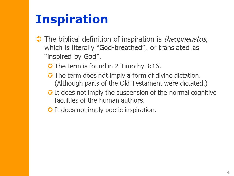 4 Inspiration  The biblical definition of inspiration is theopneustos, which is literally God-breathed , or translated as inspired by God .
