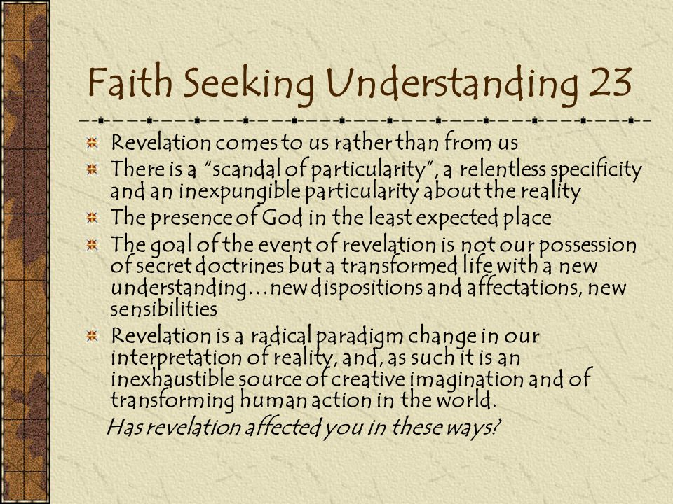 Faith Seeking Understanding 23 Revelation comes to us rather than from us There is a scandal of particularity , a relentless specificity and an inexpungible particularity about the reality The presence of God in the least expected place The goal of the event of revelation is not our possession of secret doctrines but a transformed life with a new understanding…new dispositions and affectations, new sensibilities Revelation is a radical paradigm change in our interpretation of reality, and, as such it is an inexhaustible source of creative imagination and of transforming human action in the world.