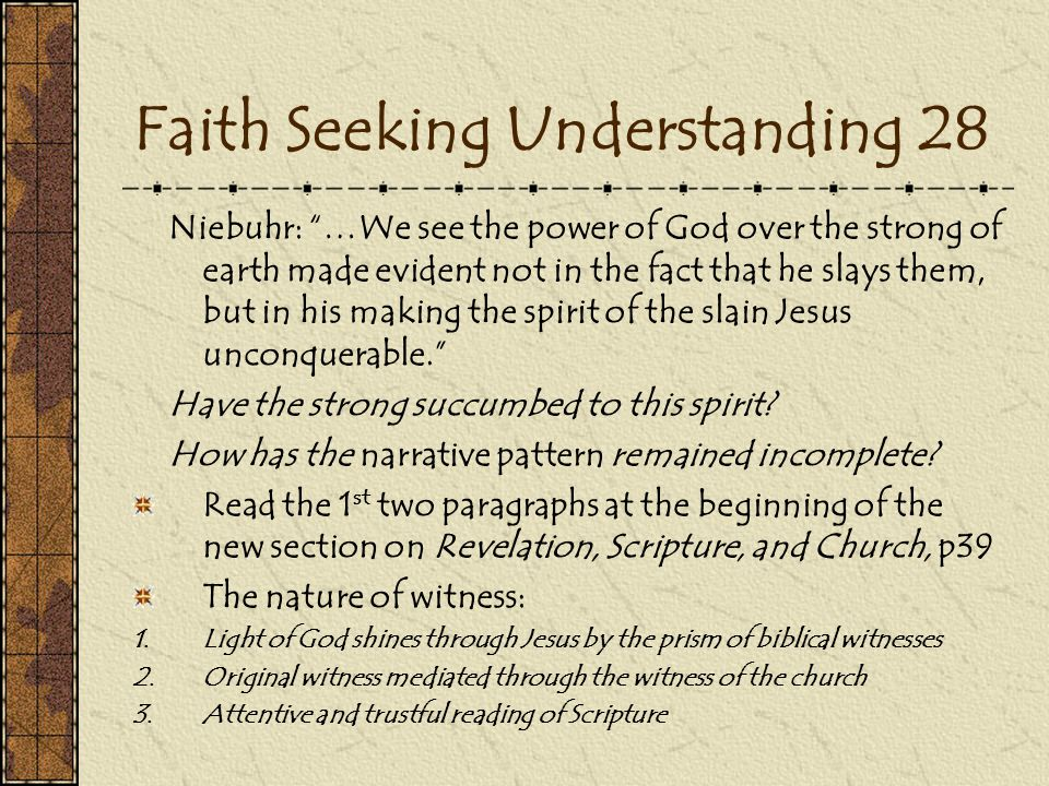 Faith Seeking Understanding 28 Niebuhr: …We see the power of God over the strong of earth made evident not in the fact that he slays them, but in his making the spirit of the slain Jesus unconquerable. Have the strong succumbed to this spirit.