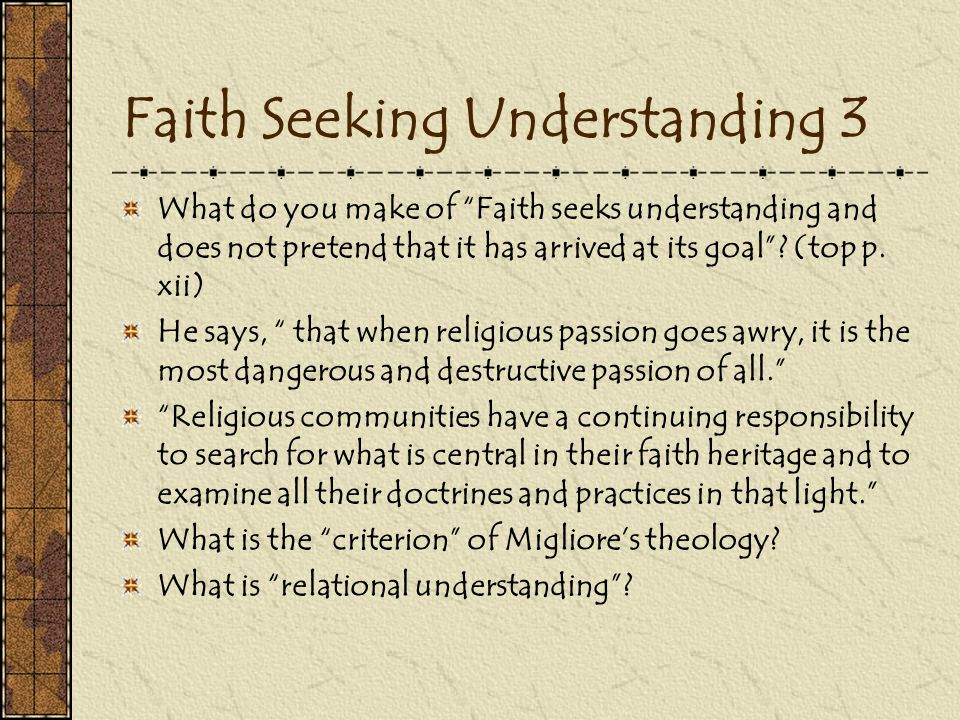 Faith Seeking Understanding 3 What do you make of Faith seeks understanding and does not pretend that it has arrived at its goal .