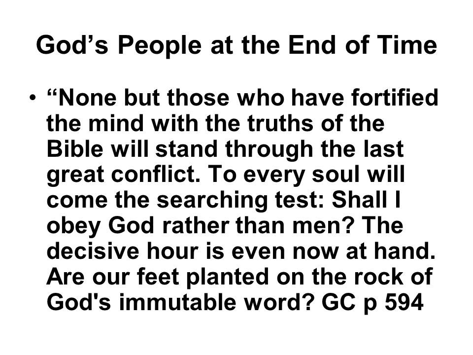 God's People at the End of Time None but those who have fortified the mind with the truths of the Bible will stand through the last great conflict.