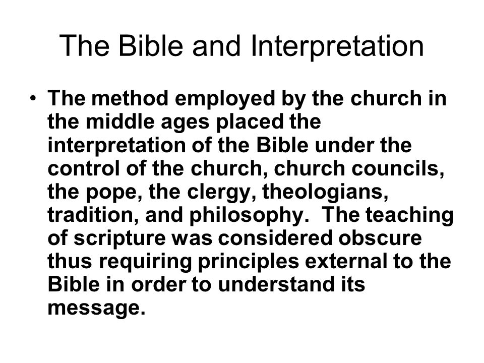 The Bible and Interpretation The method employed by the church in the middle ages placed the interpretation of the Bible under the control of the church, church councils, the pope, the clergy, theologians, tradition, and philosophy.