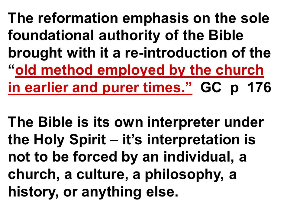 The reformation emphasis on the sole foundational authority of the Bible brought with it a re-introduction of the old method employed by the church in earlier and purer times. GC p 176 The Bible is its own interpreter under the Holy Spirit – it's interpretation is not to be forced by an individual, a church, a culture, a philosophy, a history, or anything else.