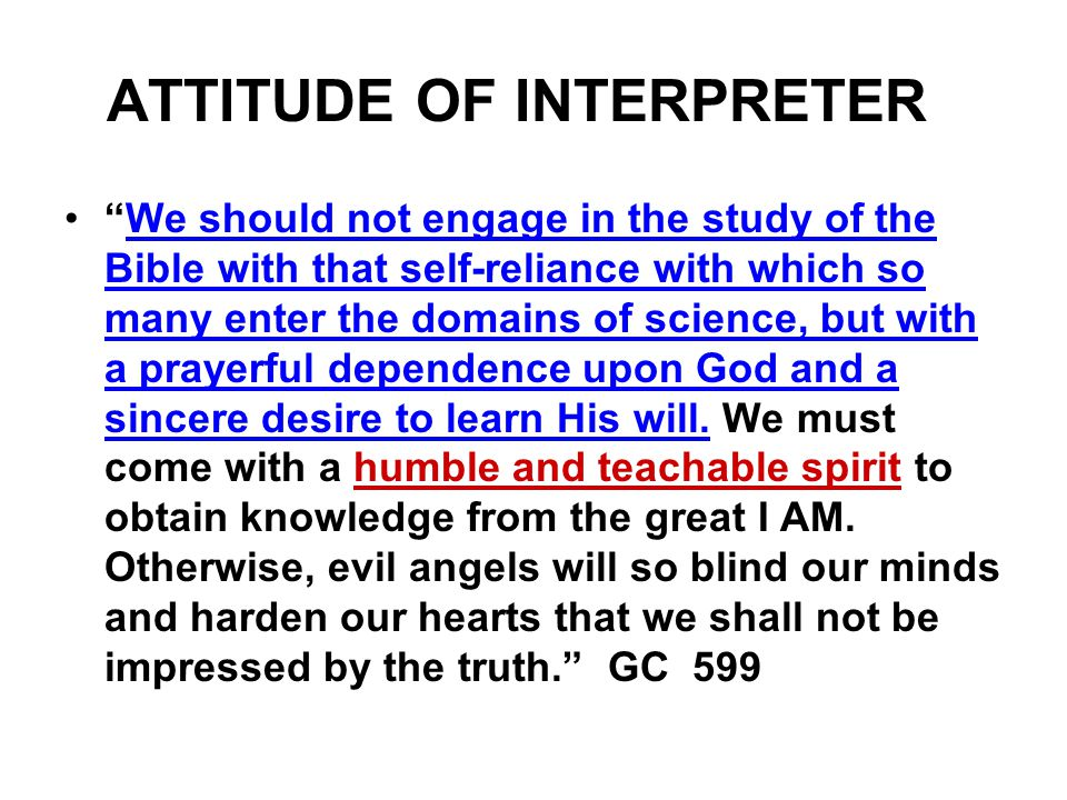ATTITUDE OF INTERPRETER We should not engage in the study of the Bible with that self-reliance with which so many enter the domains of science, but with a prayerful dependence upon God and a sincere desire to learn His will.