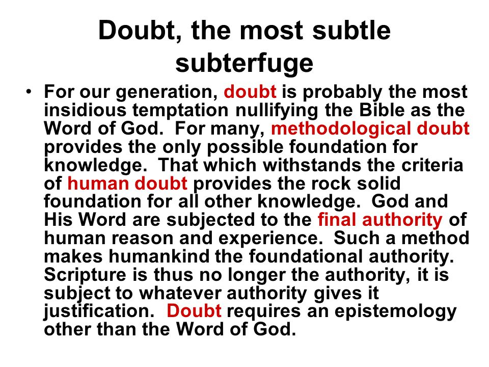 Doubt, the most subtle subterfuge For our generation, doubt is probably the most insidious temptation nullifying the Bible as the Word of God.