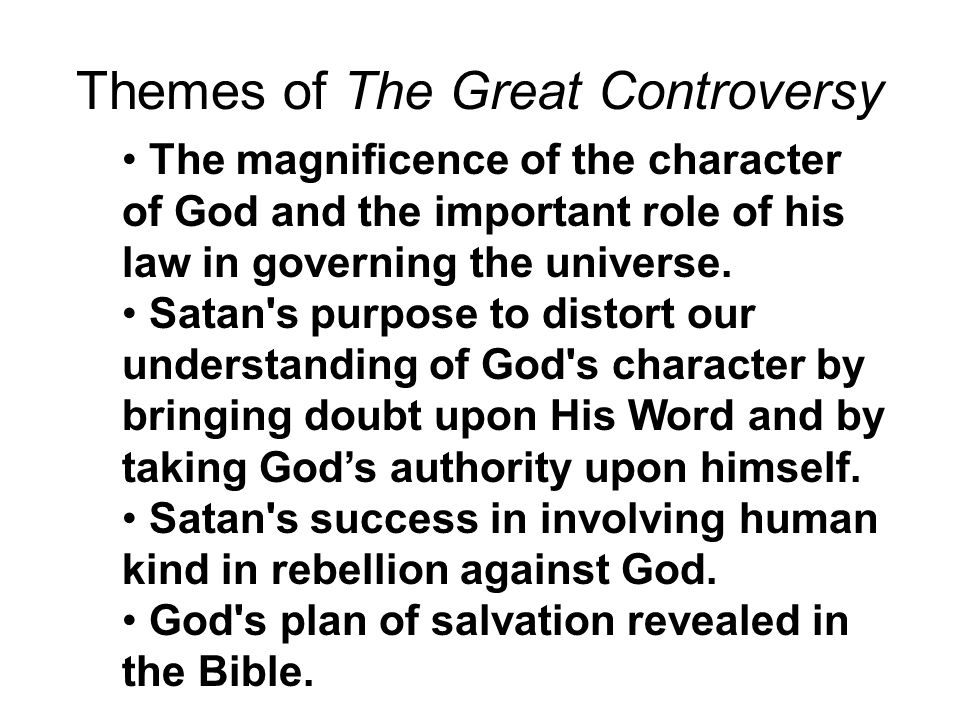 Themes of The Great Controversy The magnificence of the character of God and the important role of his law in governing the universe.