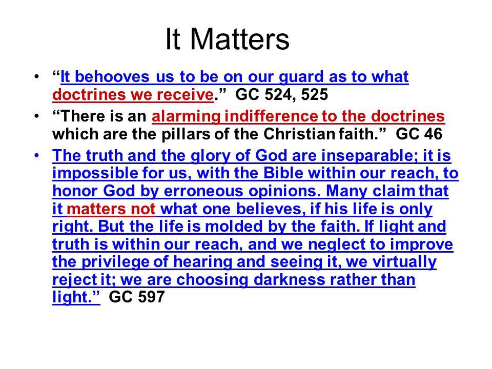 It Matters It behooves us to be on our guard as to what doctrines we receive. GC 524, 525 There is an alarming indifference to the doctrines which are the pillars of the Christian faith. GC 46 The truth and the glory of God are inseparable; it is impossible for us, with the Bible within our reach, to honor God by erroneous opinions.