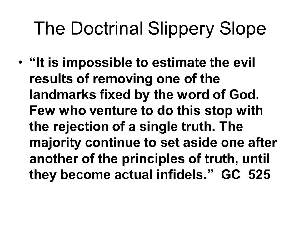 The Doctrinal Slippery Slope It is impossible to estimate the evil results of removing one of the landmarks fixed by the word of God.