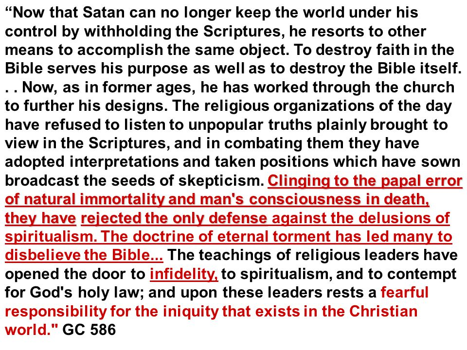 Clinging to the papal error of natural immortality and man s consciousness in death, they have rejected the only defense Now that Satan can no longer keep the world under his control by withholding the Scriptures, he resorts to other means to accomplish the same object.