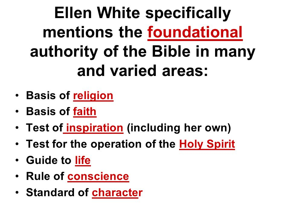 Ellen White specifically mentions the foundational authority of the Bible in many and varied areas: Basis of religion Basis of faith Test of inspiration (including her own) Test for the operation of the Holy Spirit Guide to life Rule of conscience Standard of character