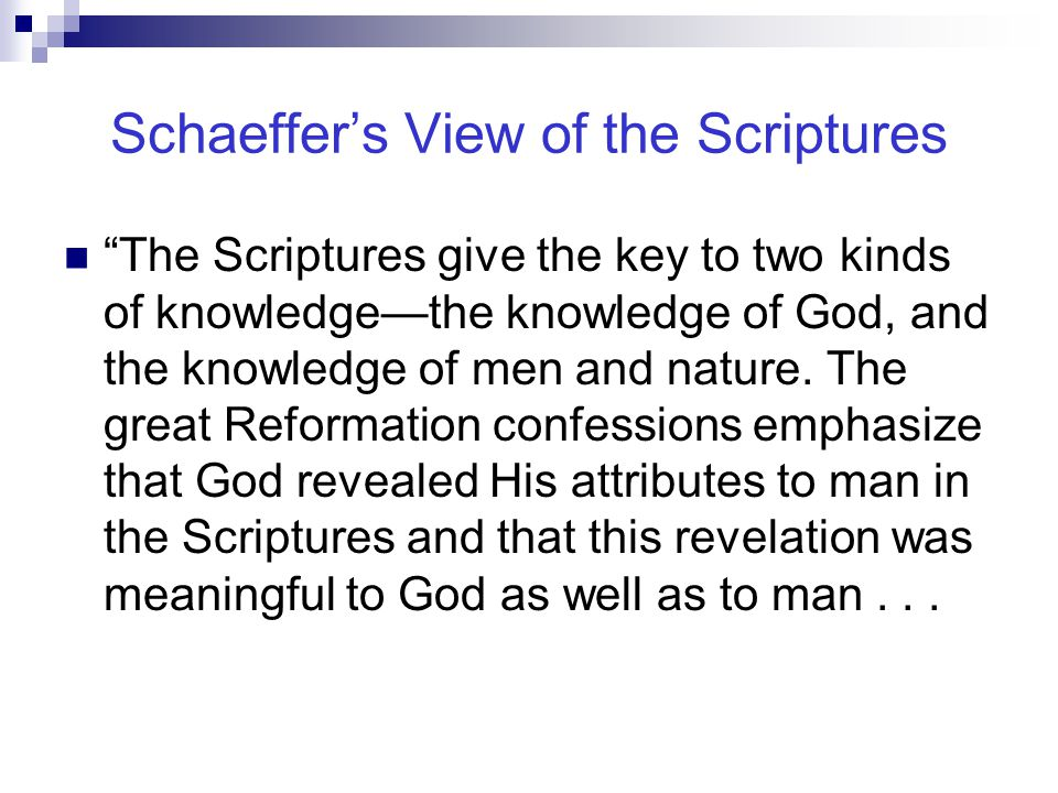 Schaeffer's View of the Scriptures The Scriptures give the key to two kinds of knowledge—the knowledge of God, and the knowledge of men and nature.