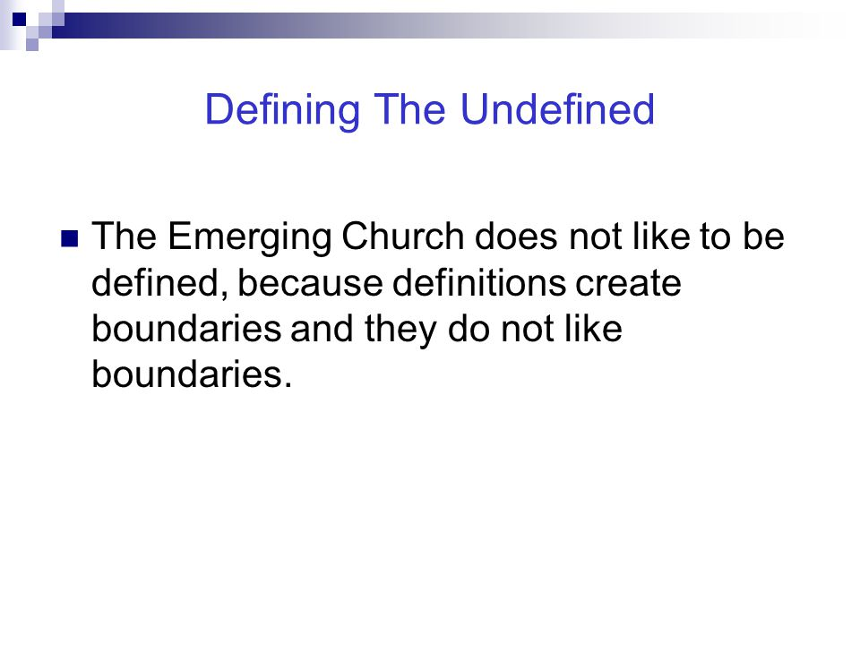 Defining The Undefined The Emerging Church does not like to be defined, because definitions create boundaries and they do not like boundaries.