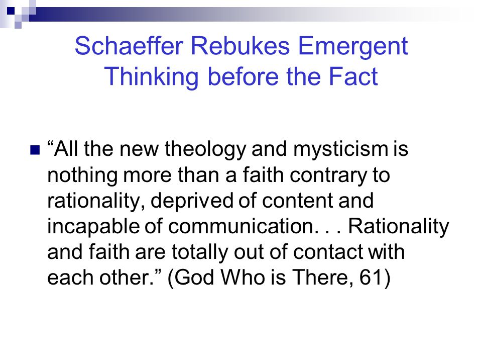 """Schaeffer Rebukes Emergent Thinking before the Fact """"All the new theology and mysticism is nothing more than a faith contrary to rationality, deprived"""
