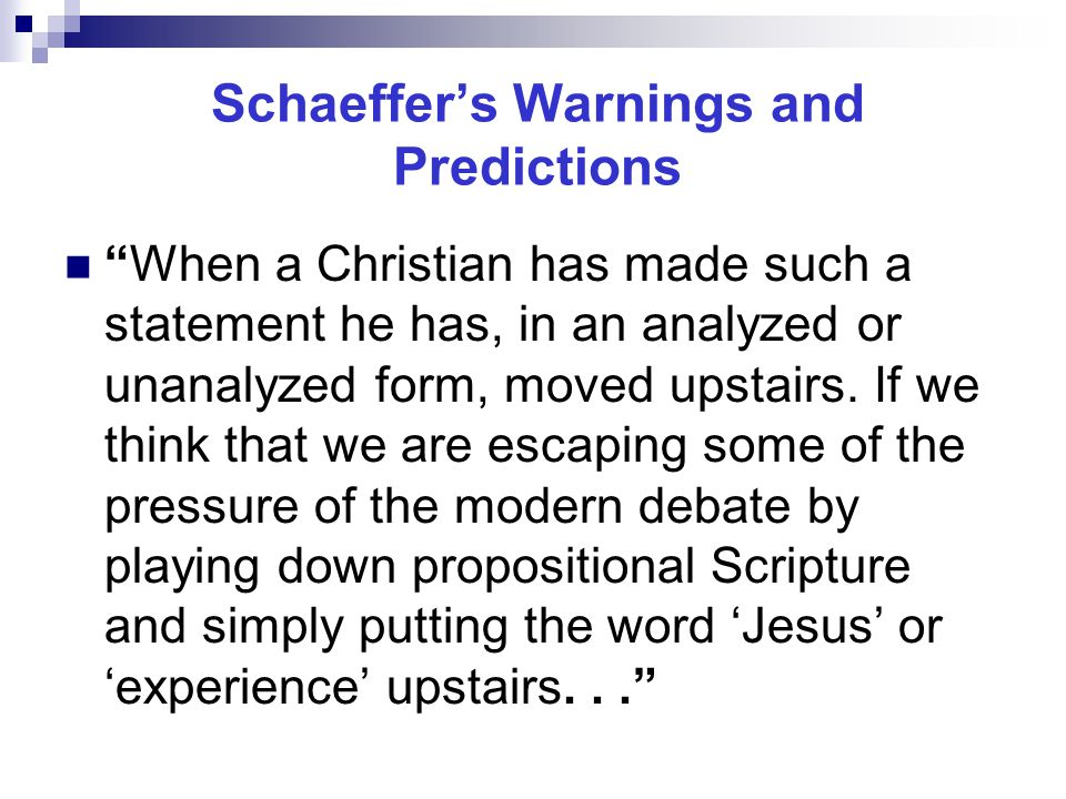 Schaeffer's Warnings and Predictions When a Christian has made such a statement he has, in an analyzed or unanalyzed form, moved upstairs.
