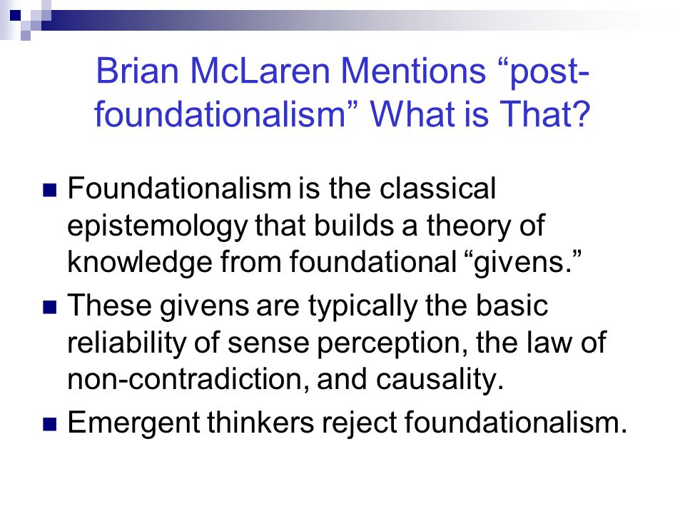"""Brian McLaren Mentions """"post- foundationalism"""" What is That? Foundationalism is the classical epistemology that builds a theory of knowledge from foun"""