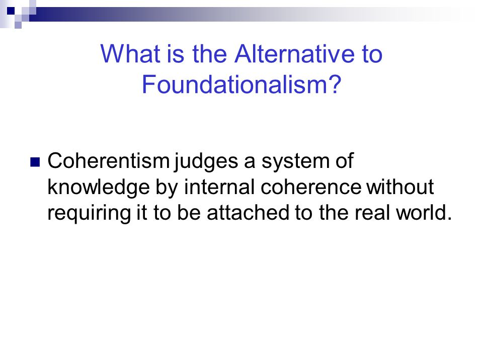 What is the Alternative to Foundationalism? Coherentism judges a system of knowledge by internal coherence without requiring it to be attached to the