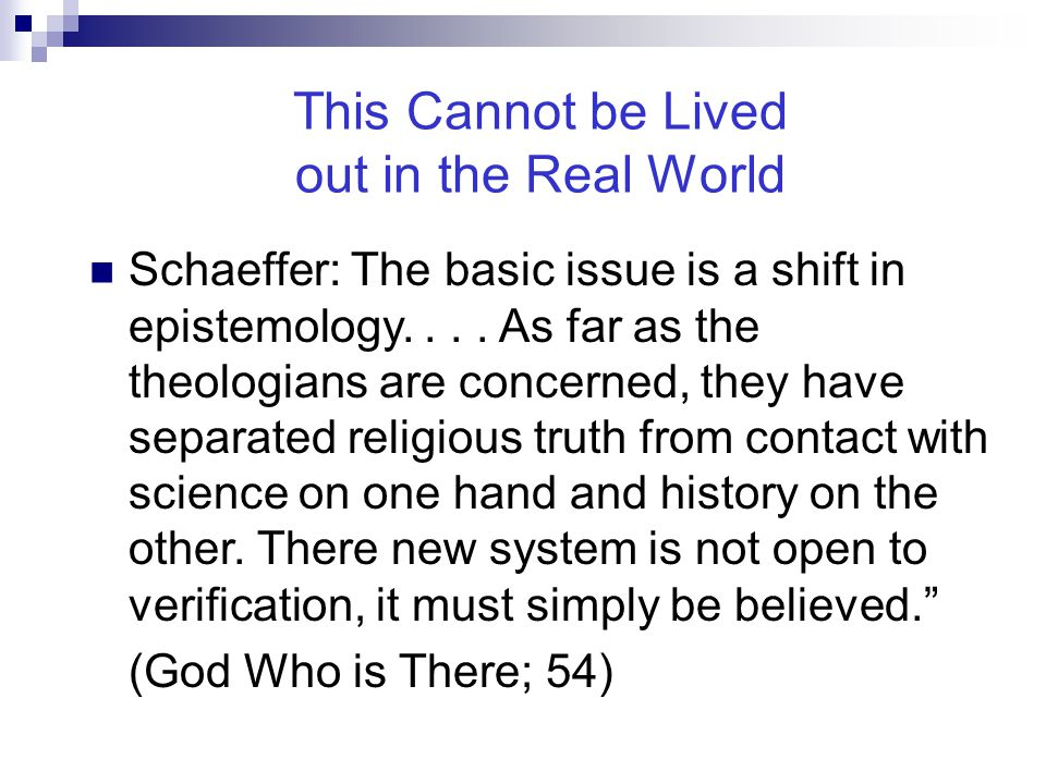 This Cannot be Lived out in the Real World Schaeffer: The basic issue is a shift in epistemology.... As far as the theologians are concerned, they hav