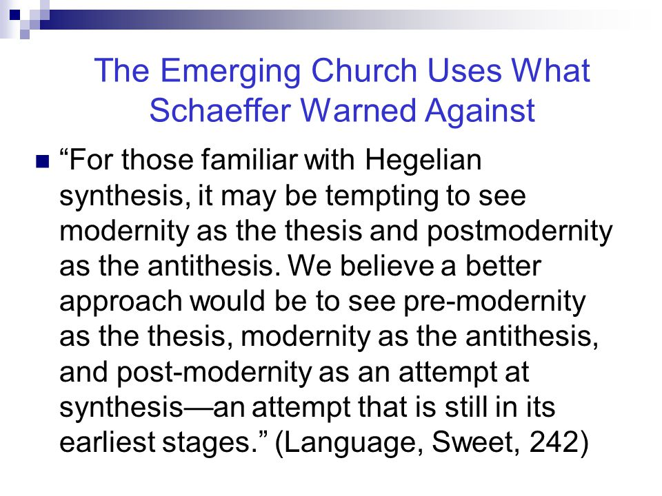 The Emerging Church Uses What Schaeffer Warned Against For those familiar with Hegelian synthesis, it may be tempting to see modernity as the thesis and postmodernity as the antithesis.