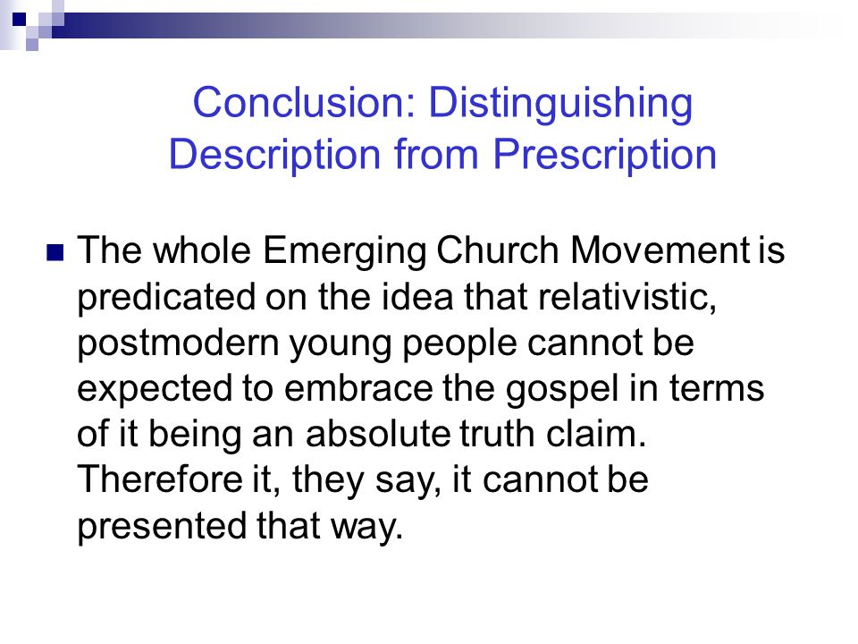 Conclusion: Distinguishing Description from Prescription The whole Emerging Church Movement is predicated on the idea that relativistic, postmodern young people cannot be expected to embrace the gospel in terms of it being an absolute truth claim.