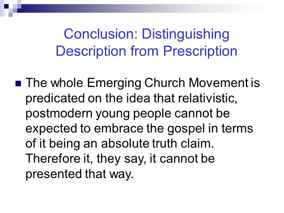 Conclusion: Distinguishing Description from Prescription The whole Emerging Church Movement is predicated on the idea that relativistic, postmodern yo