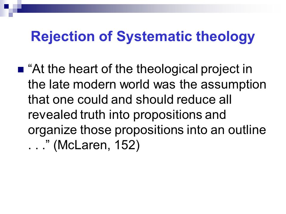 Rejection of Systematic theology At the heart of the theological project in the late modern world was the assumption that one could and should reduce all revealed truth into propositions and organize those propositions into an outline... (McLaren, 152)