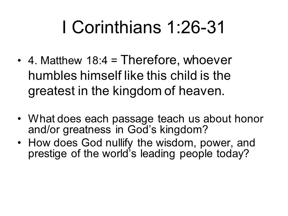 I Corinthians 1:26-31 4. Matthew 18:4 = Therefore, whoever humbles himself like this child is the greatest in the kingdom of heaven. What does each pa