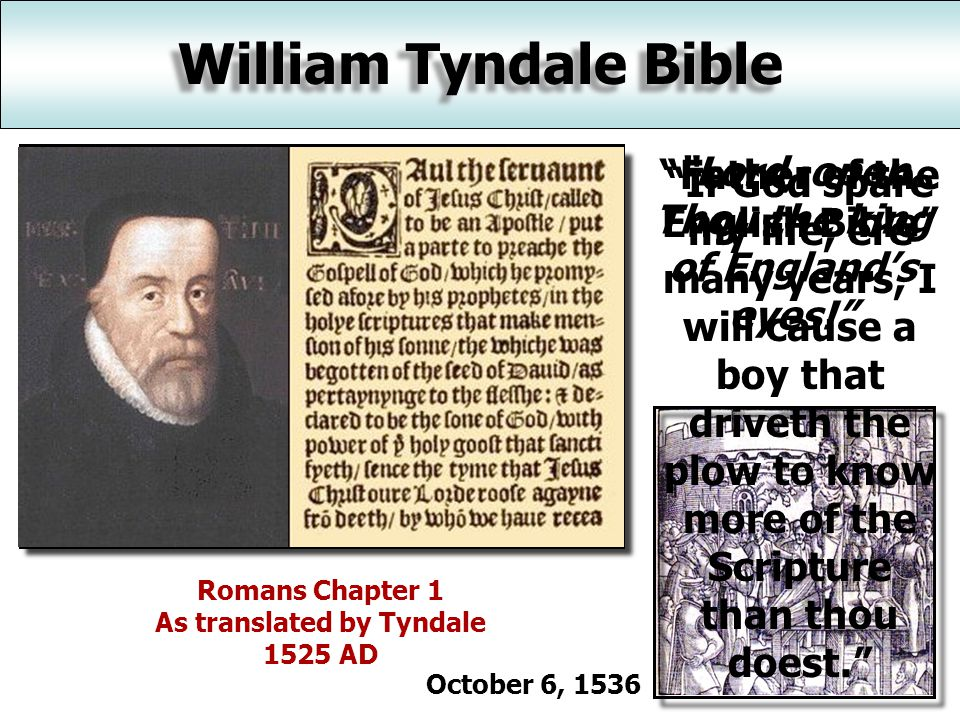 William Tyndale Bible Romans Chapter 1 As translated by Tyndale 1525 AD Father of the English Bible If God spare my life, ere many years, I will cause a boy that driveth the plow to know more of the Scripture than thou doest. Lord, open Thou the king of England's eyes! October 6, 1536
