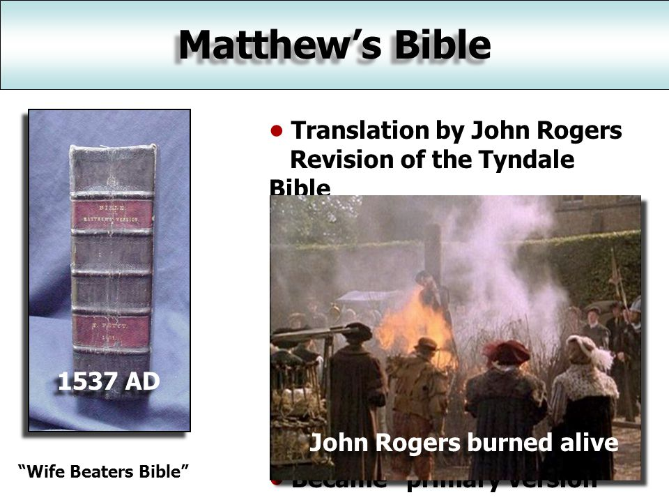 Matthew's Bible 1537 AD Translation by John Rogers Revision of the Tyndale Bible Licensed by Henry VIII for private reading 2 nd complete English Bible Many died for reading it under Queen Mary (1555).