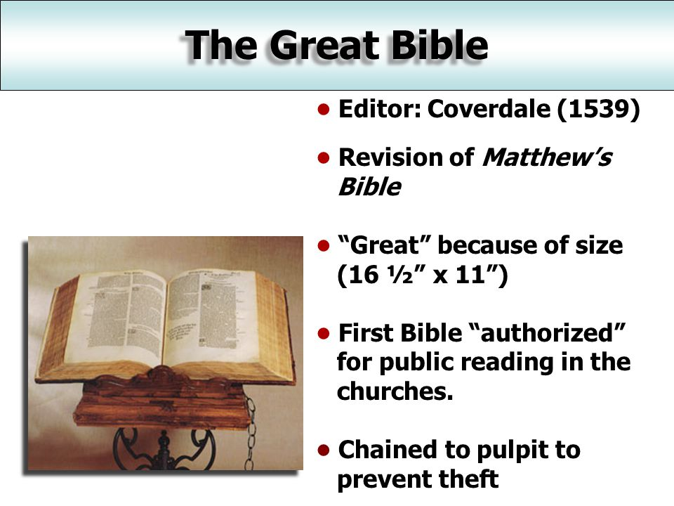The Great Bible Editor: Coverdale (1539) Revision of Matthew's Bible Great because of size (16 ½ x 11 ) First Bible authorized for public reading in the churches.