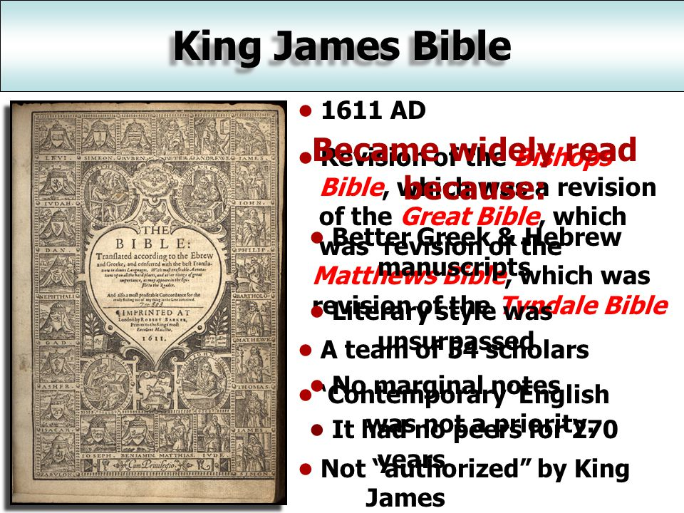 King James Bible 1611 AD Revision of the Bishops Bible, which was a revision of the Great Bible, which was revision of the Matthews Bible, which was revision of the Tyndale Bible A team of 54 scholars 'Contemporary' English was not a priority.