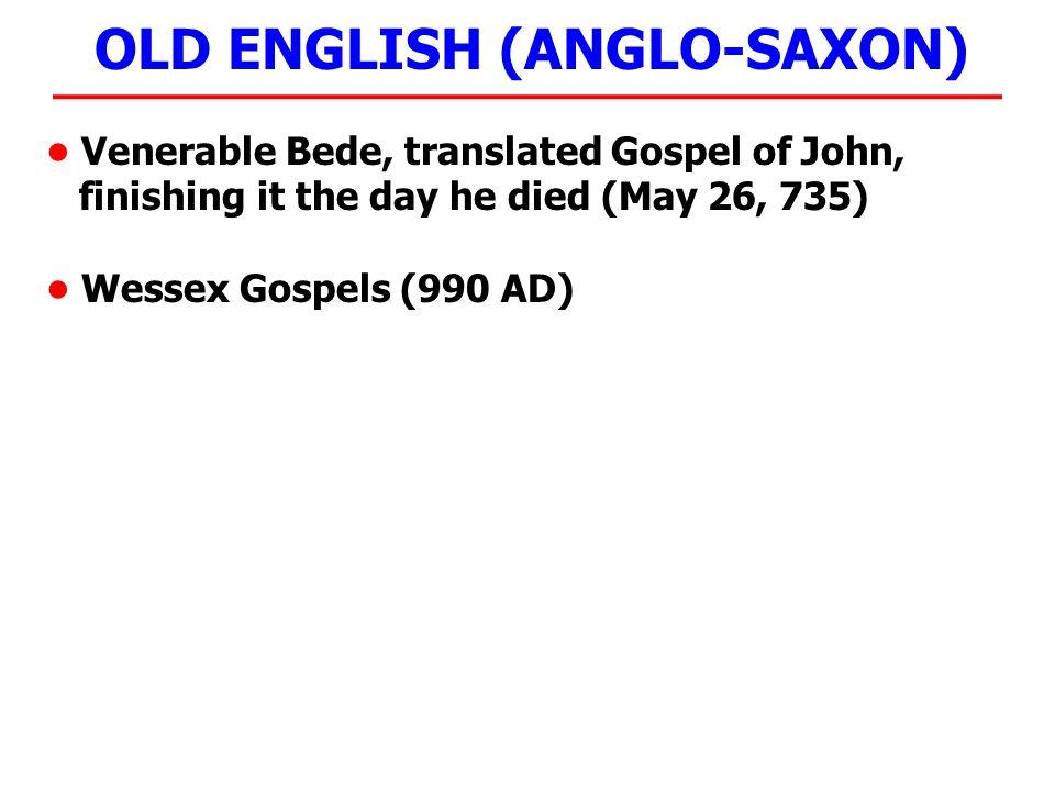 OLD ENGLISH (ANGLO-SAXON) Venerable Bede, translated Gospel of John, finishing it the day he died (May 26, 735) Wessex Gospels (990 AD) THE LORD'S PRAYER Fæder ure þu þe eart on heofonum, si þin nama gehalgod.