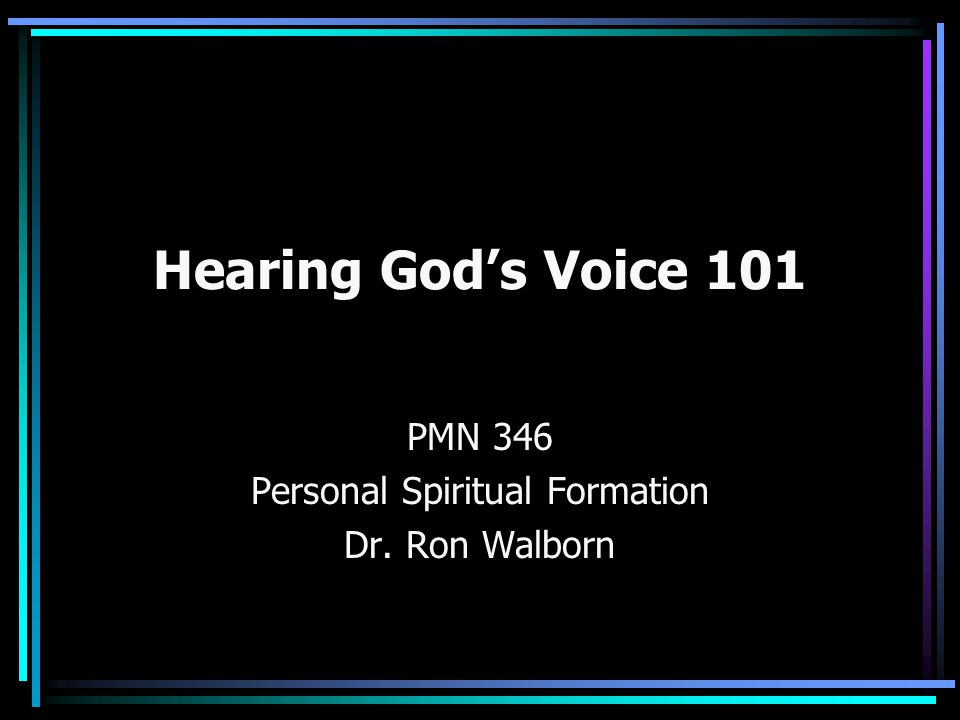 Hearing God's Voice 101 PMN 346 Personal Spiritual Formation Dr. Ron Walborn