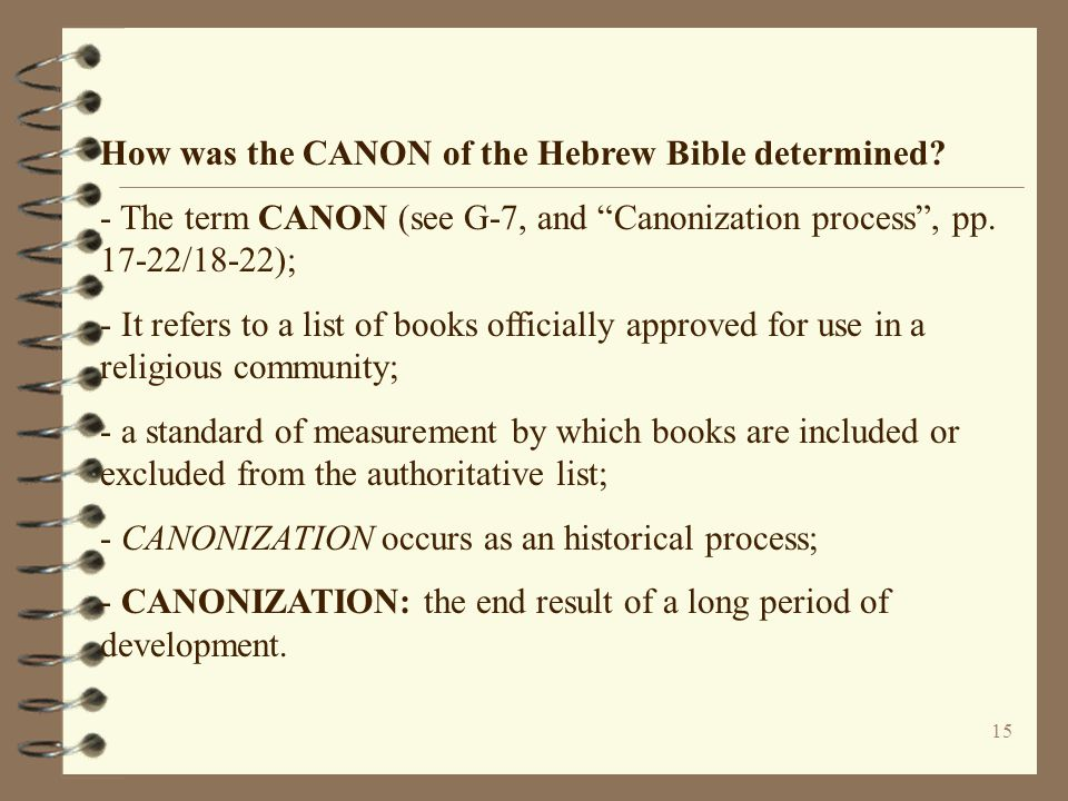"""15 How was the CANON of the Hebrew Bible determined? - The term CANON (see G-7, and """"Canonization process"""", pp. 17-22/18-22); - It refers to a list of"""