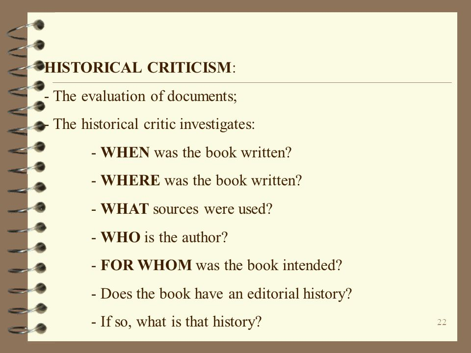 22 HISTORICAL CRITICISM: - The evaluation of documents; - The historical critic investigates: - WHEN was the book written? - WHERE was the book writte