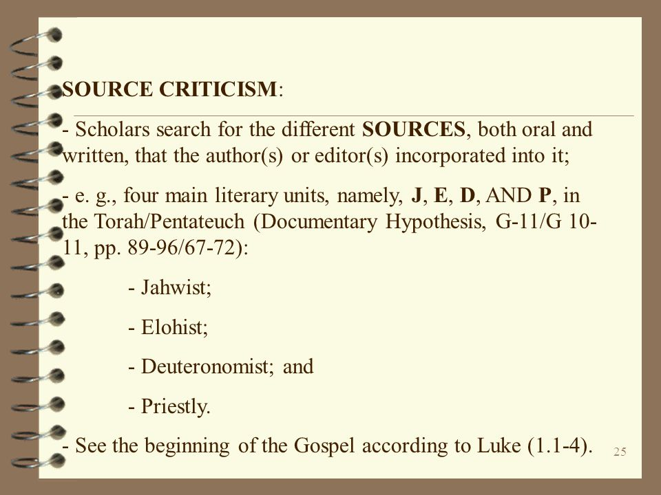 25 SOURCE CRITICISM: - Scholars search for the different SOURCES, both oral and written, that the author(s) or editor(s) incorporated into it; - e. g.